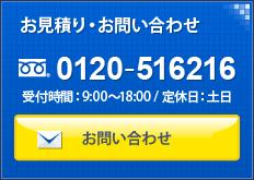 お見積り・お問い合わせ 0120-516216 受付時間:9:00~18:00/定休日:土日 お問い合わせ